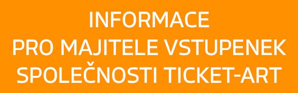 Informace pro majitele vstupenek společnosti Ticket-Art